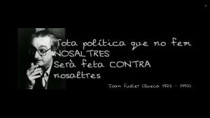 Tota politica que no fem, sera contra nosaltres. Joan Fuster. Sueca. 1922-1992